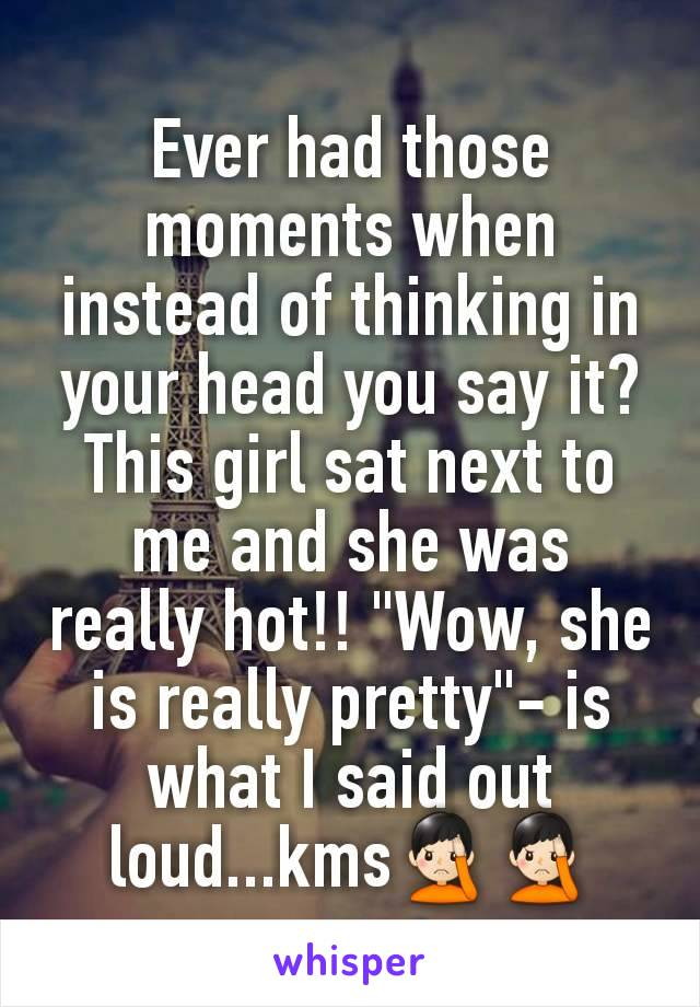"Ever had those moments when instead of thinking in your head you say it? This girl sat next to me and she was really hot!! ""Wow, she is really pretty""- is what I said out loud...kms🤦🏻‍♂️🤦🏻‍♂️"