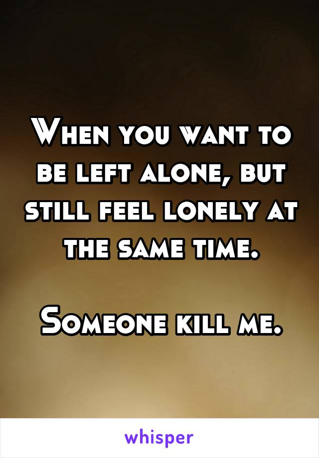 When you want to be left alone, but still feel lonely at the same time.  Someone kill me.