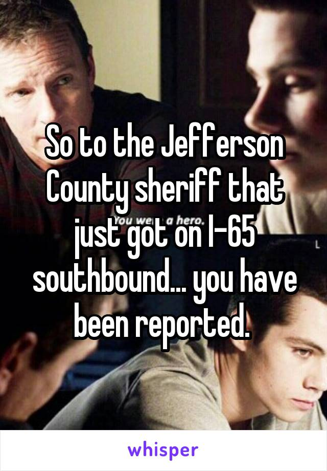 So to the Jefferson County sheriff that just got on I-65 southbound... you have been reported.