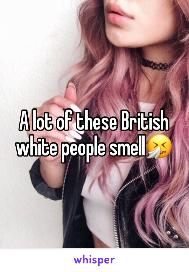 A lot of these British white people smell🤧