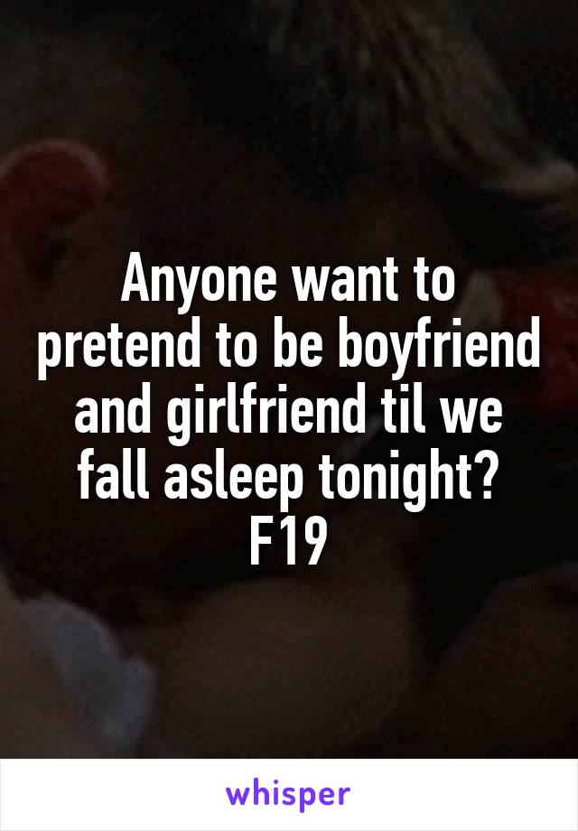 Anyone want to pretend to be boyfriend and girlfriend til we fall asleep tonight? F19