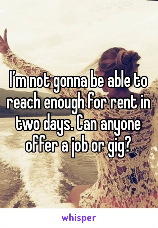 I'm not gonna be able to reach enough for rent in two days. Can anyone offer a job or gig?