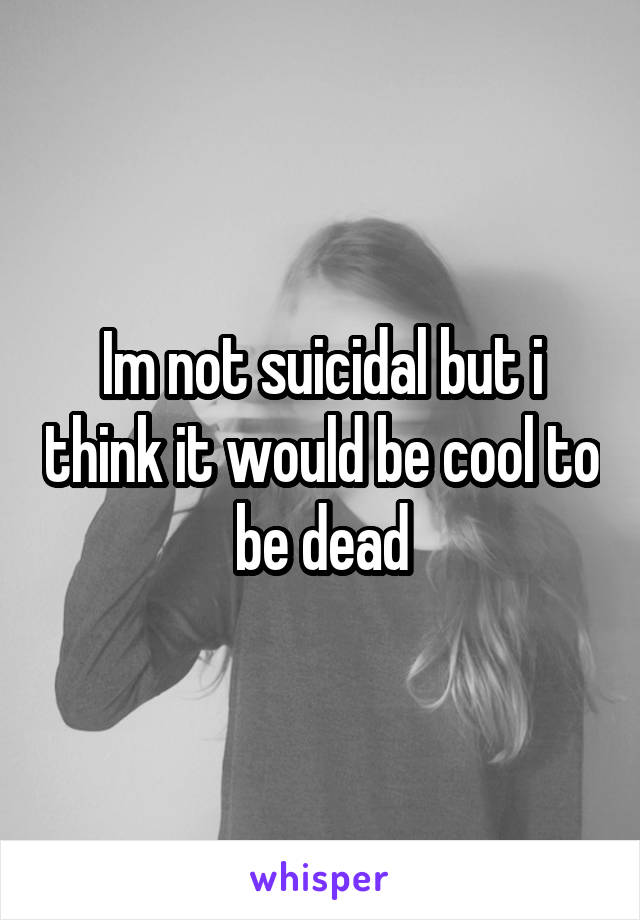 Im not suicidal but i think it would be cool to be dead