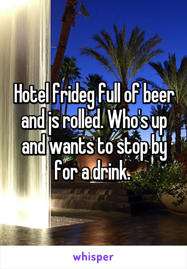 Hotel frideg full of beer and js rolled. Who's up and wants to stop by for a drink.
