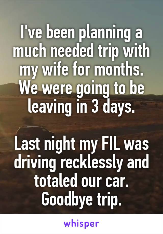 I've been planning a much needed trip with my wife for months. We were going to be leaving in 3 days.  Last night my FIL was driving recklessly and totaled our car. Goodbye trip.