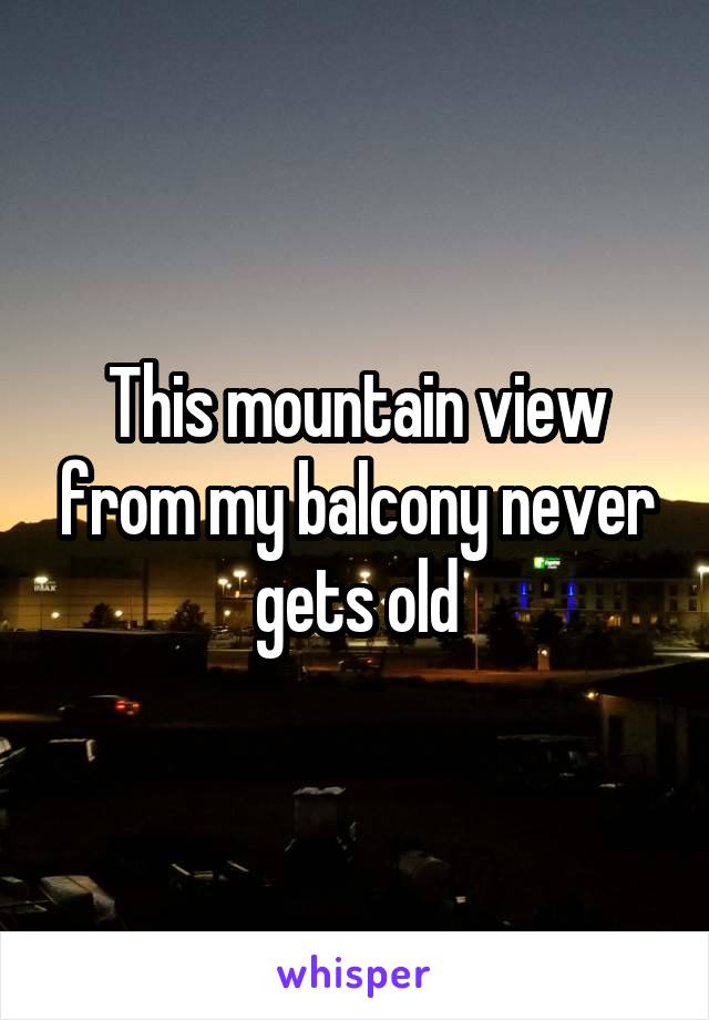 This mountain view from my balcony never gets old