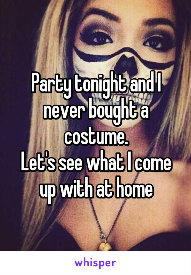 Party tonight and I never bought a costume. Let's see what I come up with at home