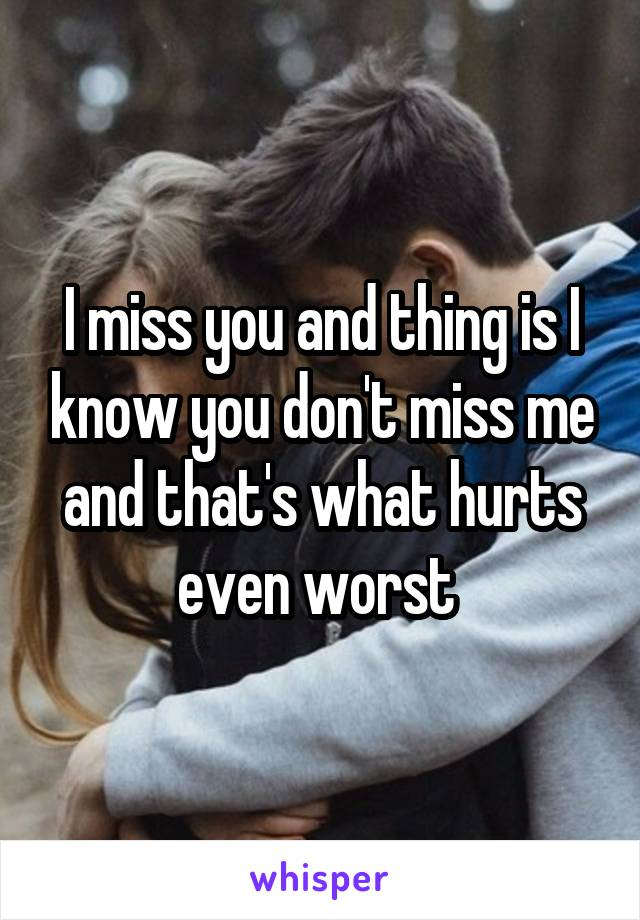 I miss you and thing is I know you don't miss me and that's what hurts even worst