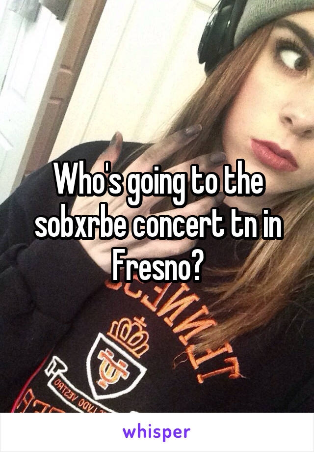 Who's going to the sobxrbe concert tn in Fresno?
