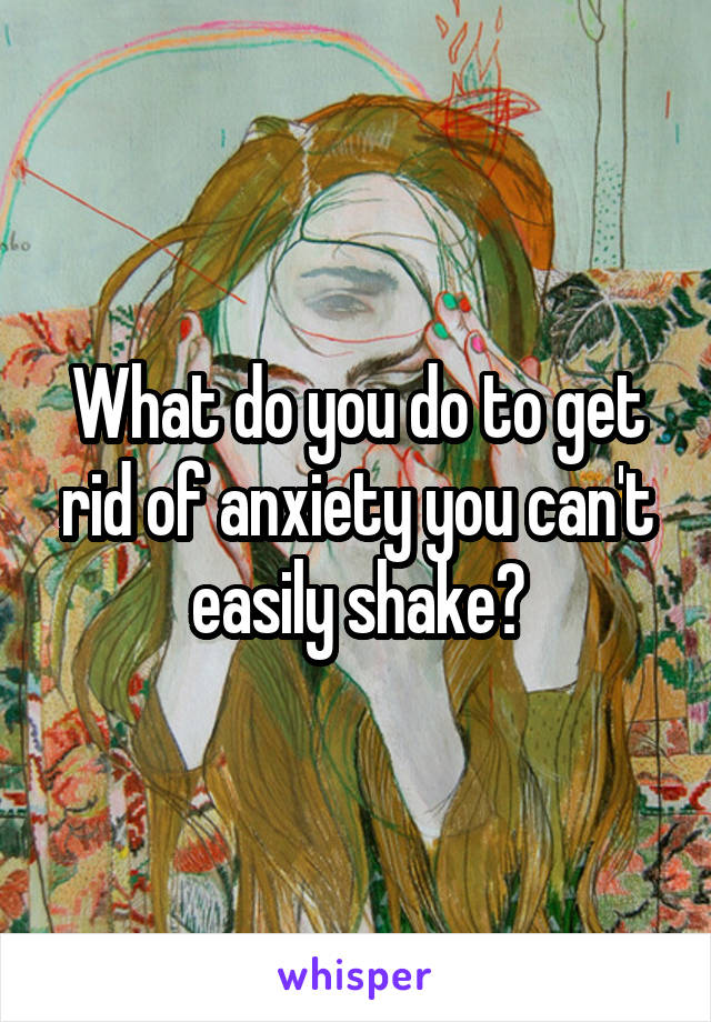 What do you do to get rid of anxiety you can't easily shake?