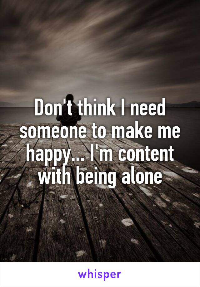 Don't think I need someone to make me happy... I'm content with being alone