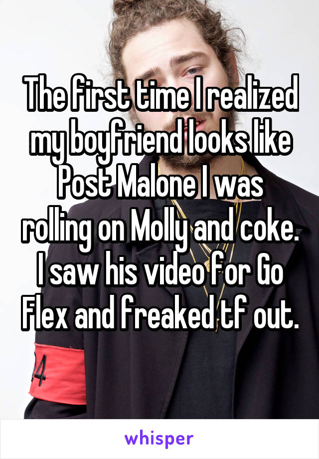 The first time I realized my boyfriend looks like Post Malone I was rolling on Molly and coke. I saw his video for Go Flex and freaked tf out.