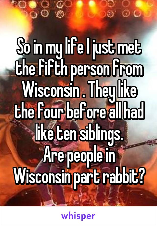 So in my life I just met the fifth person from Wisconsin . They like the four before all had like ten siblings. Are people in Wisconsin part rabbit?