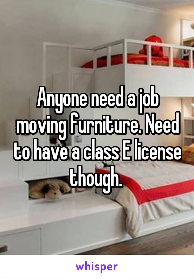 Anyone need a job moving furniture. Need to have a class E license though.