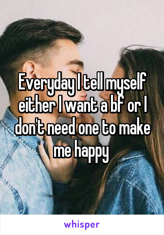 Everyday I tell myself either I want a bf or I don't need one to make me happy