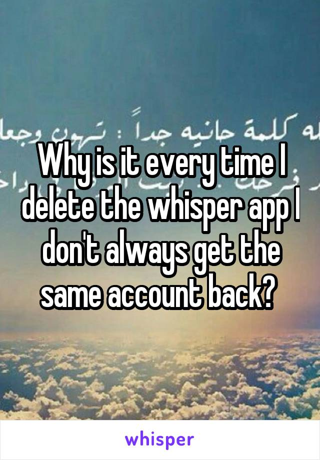Why is it every time I delete the whisper app I don't always get the same account back?