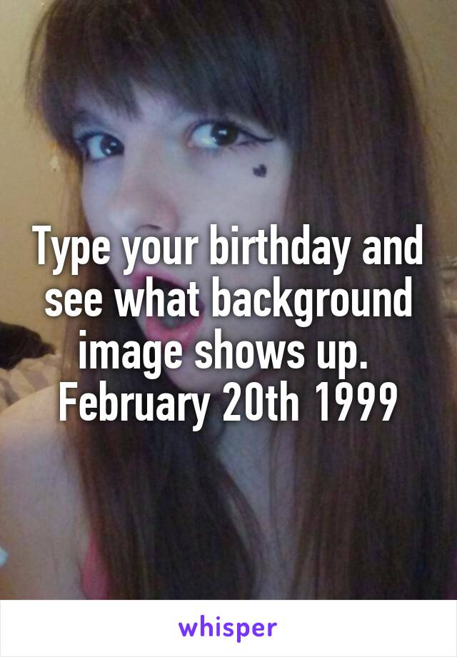 Type your birthday and see what background image shows up.  February 20th 1999
