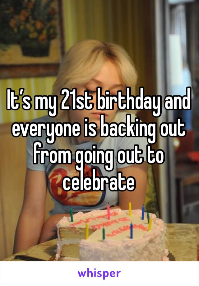 It's my 21st birthday and everyone is backing out from going out to celebrate