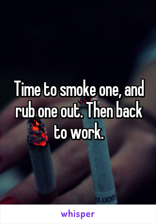 Time to smoke one, and rub one out. Then back to work.