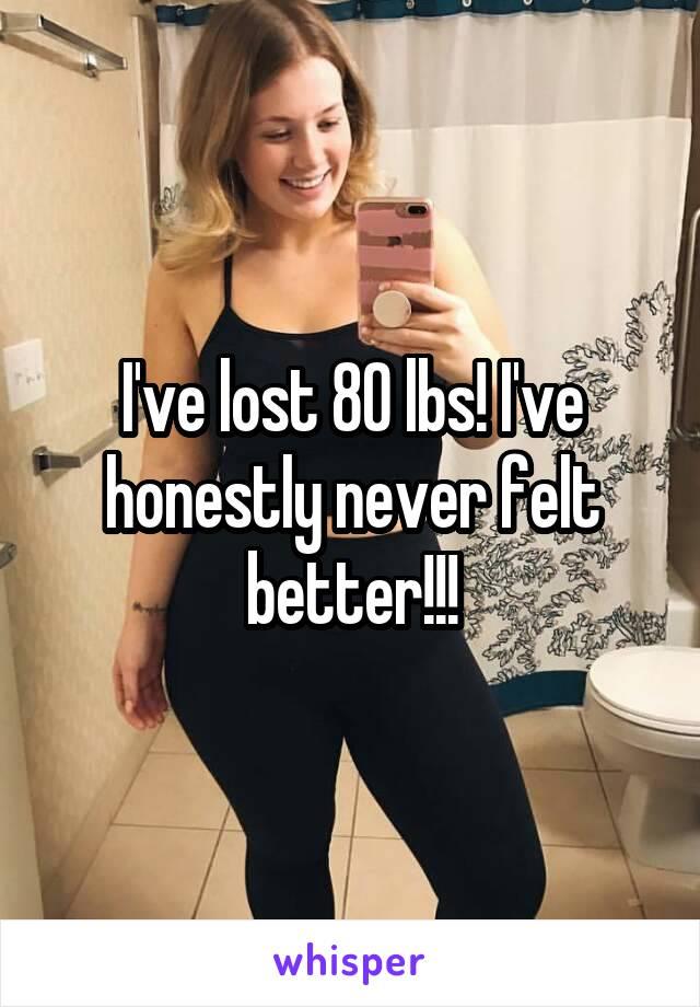 I've lost 80 lbs! I've honestly never felt better!!!