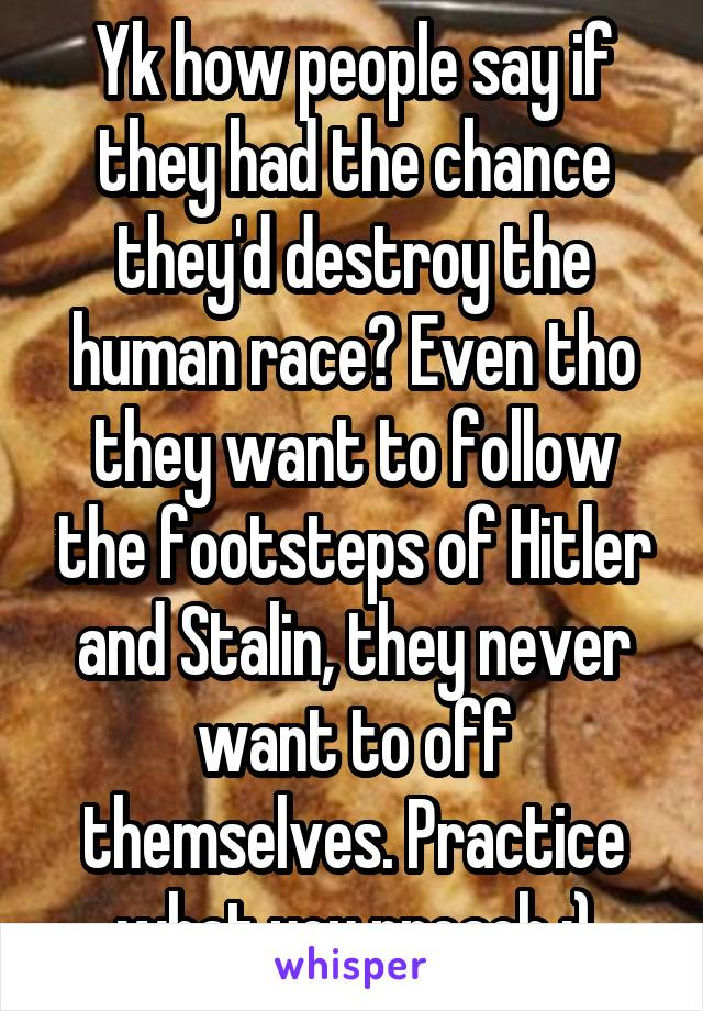 Yk how people say if they had the chance they'd destroy the human race? Even tho they want to follow the footsteps of Hitler and Stalin, they never want to off themselves. Practice what you preach :)