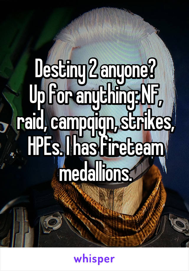 Destiny 2 anyone? Up for anything: NF, raid, campqign, strikes, HPEs. I has fireteam medallions.