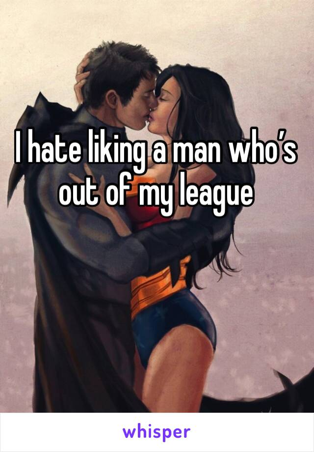 I hate liking a man who's out of my league