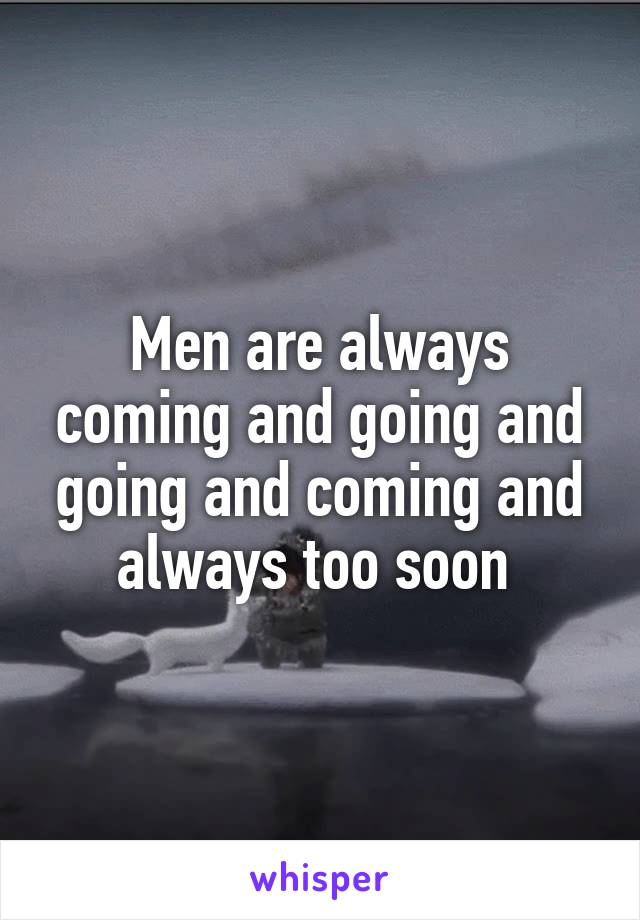 Men are always coming and going and going and coming and always too soon