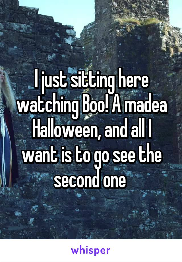 I just sitting here watching Boo! A madea Halloween, and all I want is to go see the second one