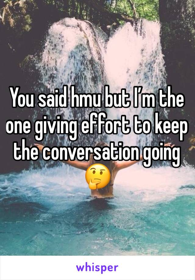 You said hmu but I'm the one giving effort to keep the conversation going  🤔
