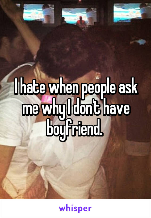 I hate when people ask me why I don't have boyfriend.