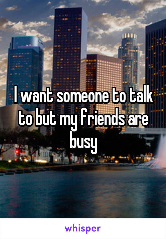 I want someone to talk to but my friends are busy