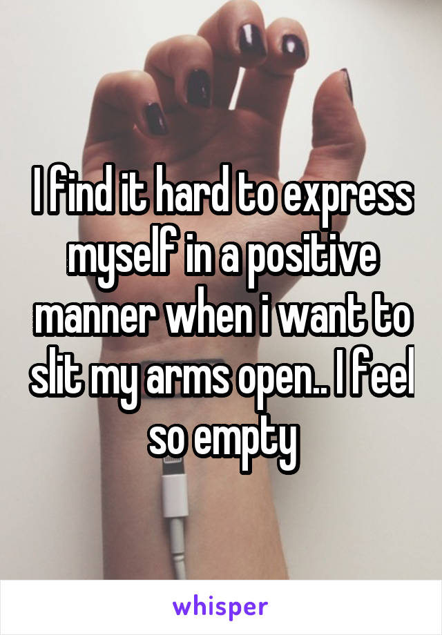 I find it hard to express myself in a positive manner when i want to slit my arms open.. I feel so empty
