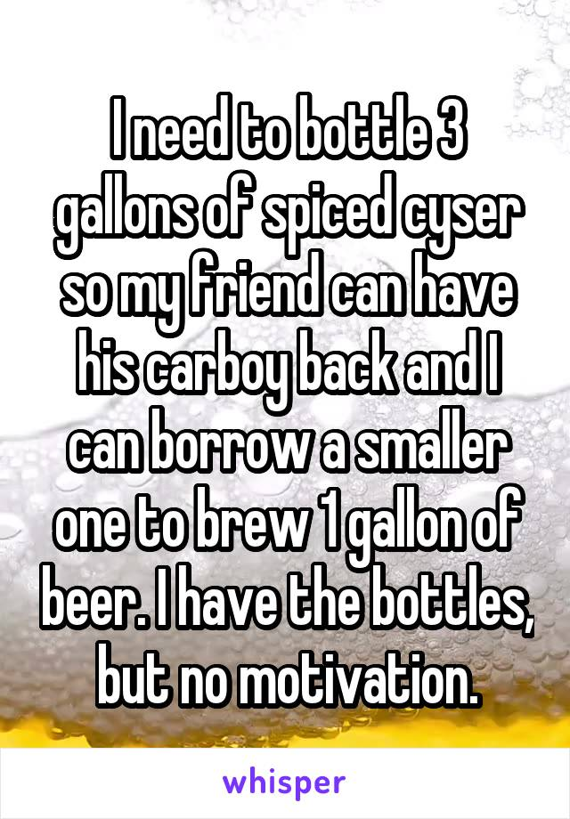 I need to bottle 3 gallons of spiced cyser so my friend can have his carboy back and I can borrow a smaller one to brew 1 gallon of beer. I have the bottles, but no motivation.