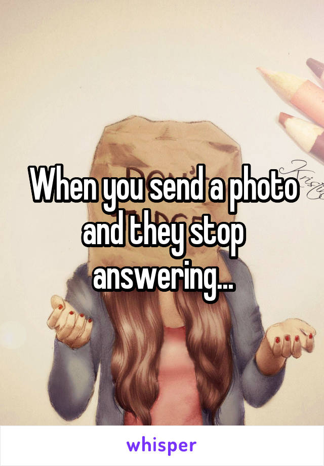 When you send a photo and they stop answering...