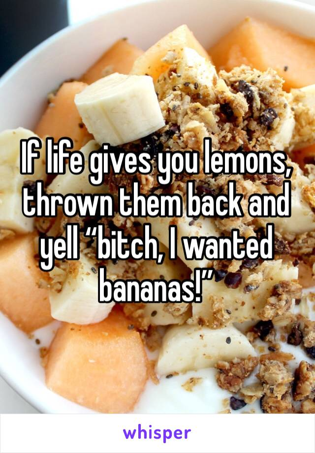 """If life gives you lemons, thrown them back and yell """"bitch, I wanted bananas!"""""""
