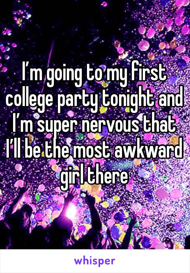 I'm going to my first college party tonight and I'm super nervous that I'll be the most awkward girl there