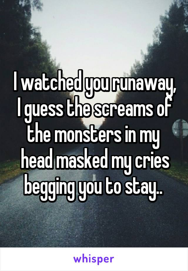 I watched you runaway, I guess the screams of the monsters in my  head masked my cries begging you to stay..