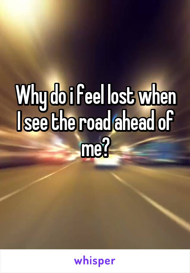 Why do i feel lost when I see the road ahead of me?