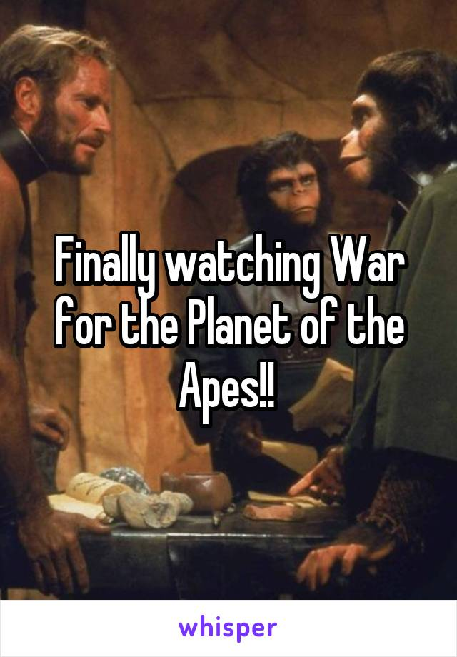 Finally watching War for the Planet of the Apes!!
