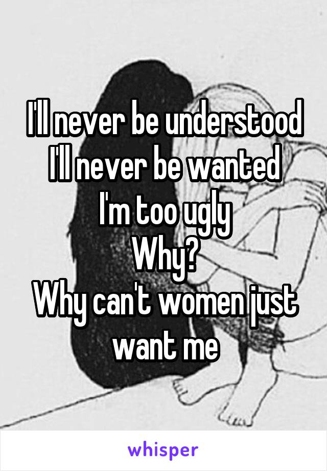 I'll never be understood I'll never be wanted I'm too ugly Why? Why can't women just want me