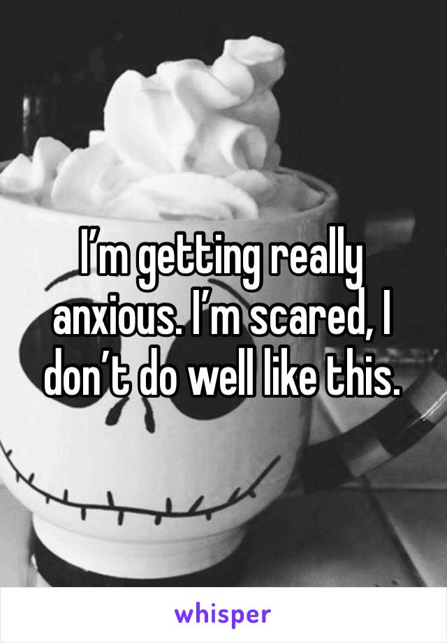 I'm getting really anxious. I'm scared, I don't do well like this.