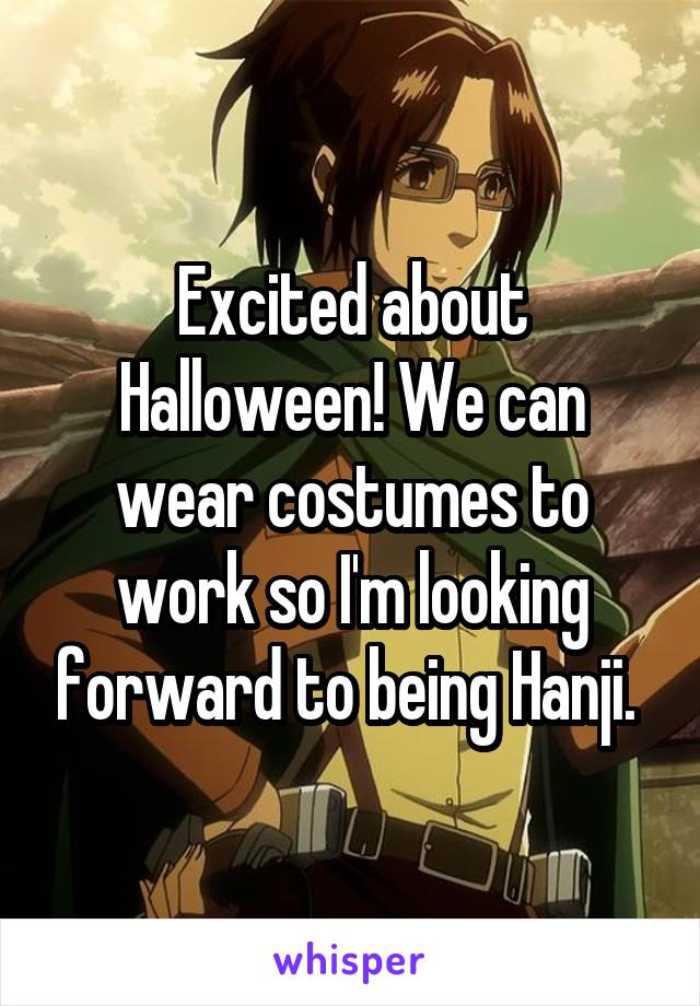 Excited about Halloween! We can wear costumes to work so I'm looking forward to being Hanji.