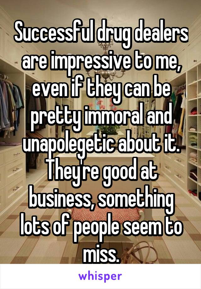 Successful drug dealers are impressive to me, even if they can be pretty immoral and unapolegetic about it. They're good at business, something lots of people seem to miss.