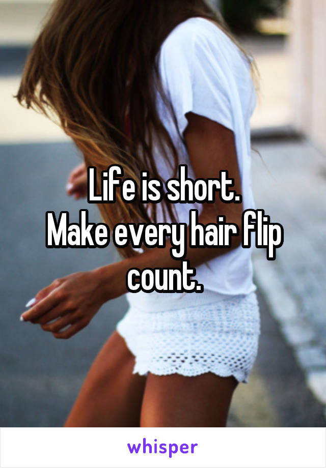 Life is short. Make every hair flip count.