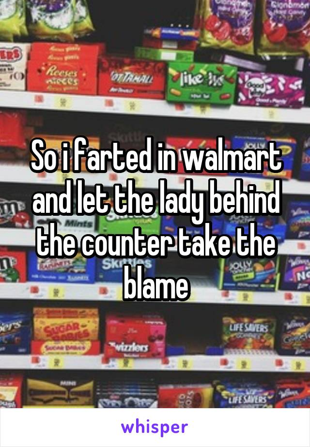 So i farted in walmart and let the lady behind the counter take the blame