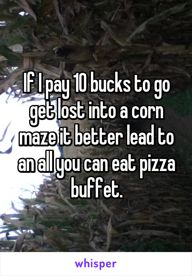 If I pay 10 bucks to go get lost into a corn maze it better lead to an all you can eat pizza buffet.