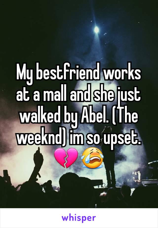 My bestfriend works at a mall and she just walked by Abel. (The weeknd) im so upset. 💔😭