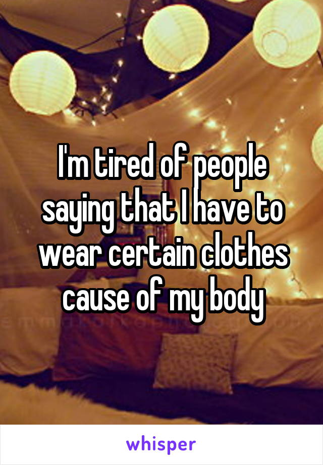I'm tired of people saying that I have to wear certain clothes cause of my body