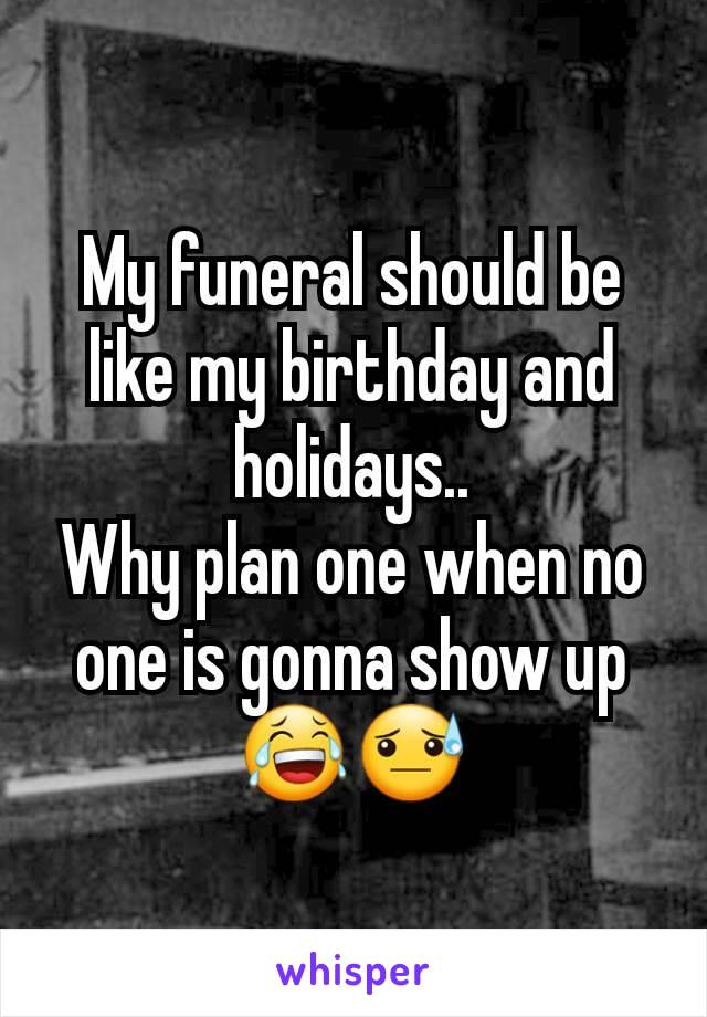 My funeral should be like my birthday and holidays.. Why plan one when no one is gonna show up 😂😓